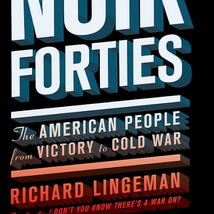 """The Noir Forties: The American People from Victory to Cold War"" (2012) by Richard Lingeman."